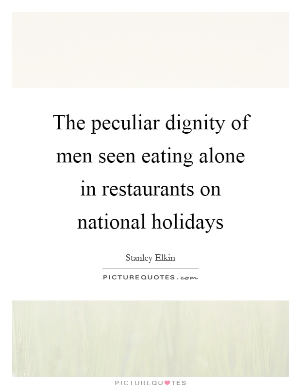 The peculiar dignity of men seen eating alone in restaurants on national holidays Picture Quote #1