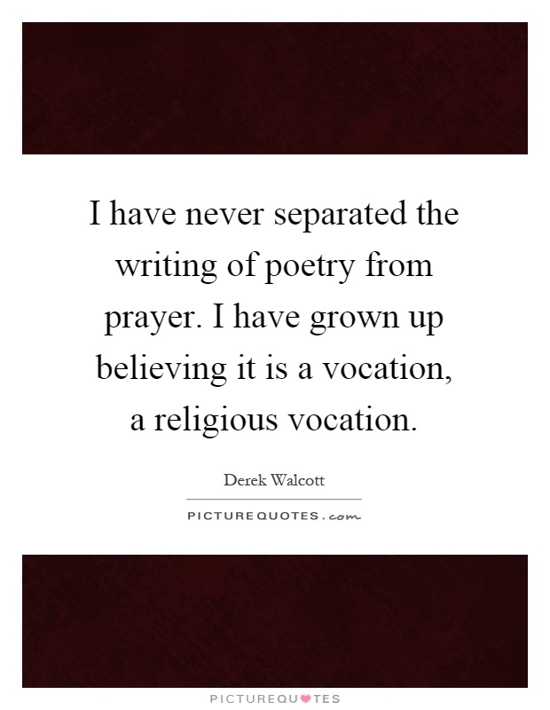 I have never separated the writing of poetry from prayer. I have grown up believing it is a vocation, a religious vocation Picture Quote #1