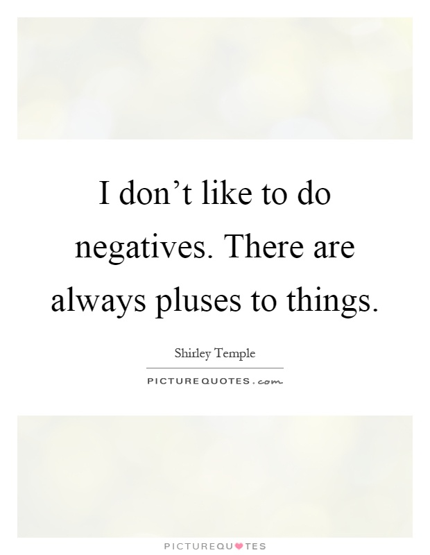 I don't like to do negatives. There are always pluses to things Picture Quote #1