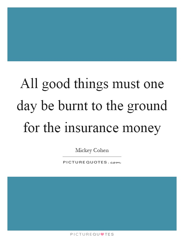 All good things must one day be burnt to the ground for the insurance money Picture Quote #1