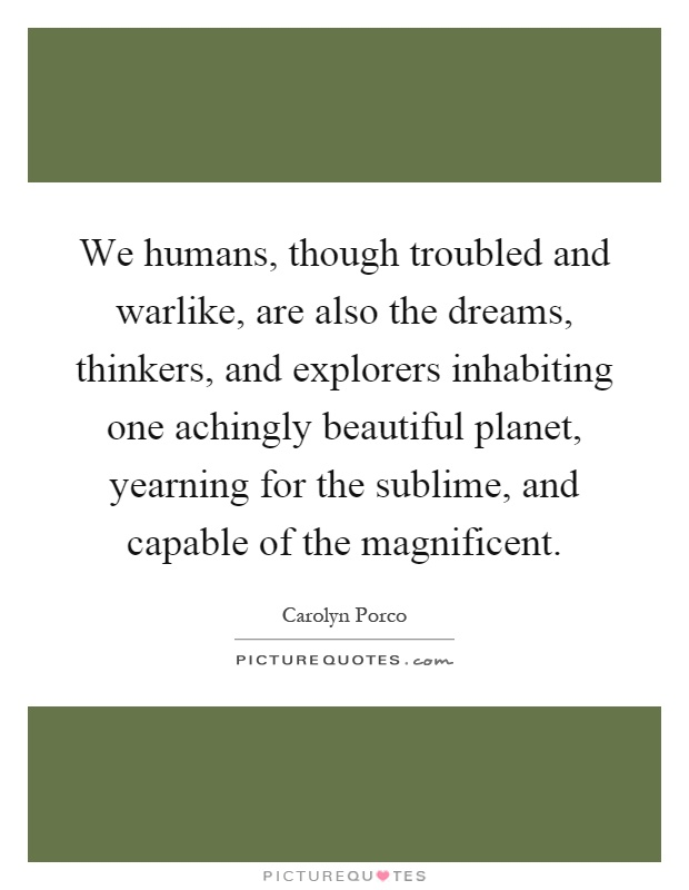 We humans, though troubled and warlike, are also the dreams, thinkers, and explorers inhabiting one achingly beautiful planet, yearning for the sublime, and capable of the magnificent Picture Quote #1