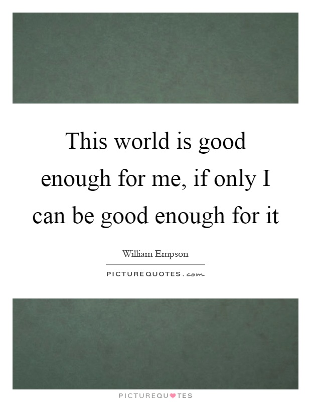 This world is good enough for me, if only I can be good enough for it Picture Quote #1