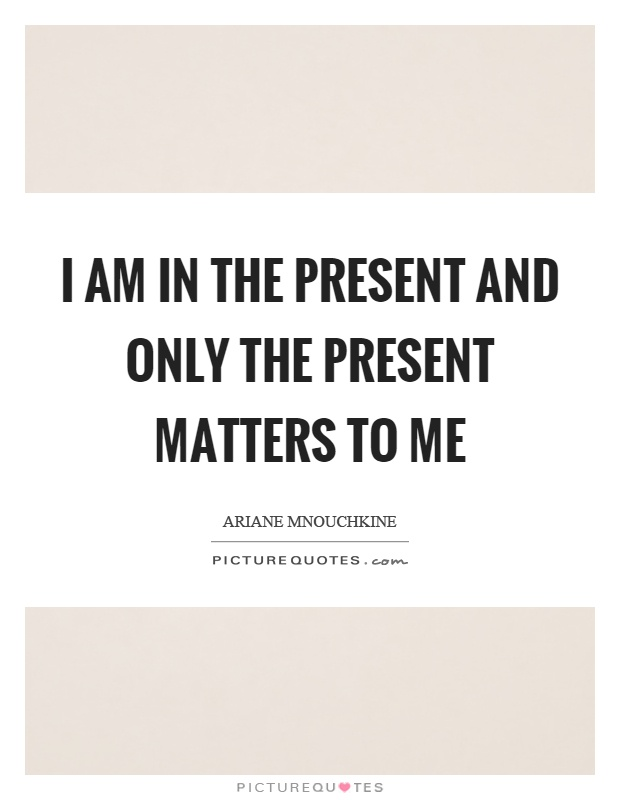 I am in the present and only the present matters to me Picture Quote #1