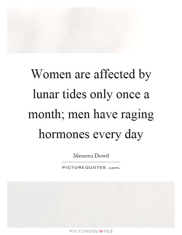Women are affected by lunar tides only once a month; men have raging hormones every day Picture Quote #1