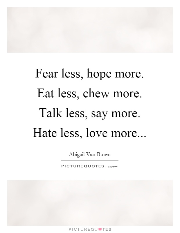 Fear less, hope more. Eat less, chew more. Talk less, say more. Hate less, love more Picture Quote #1