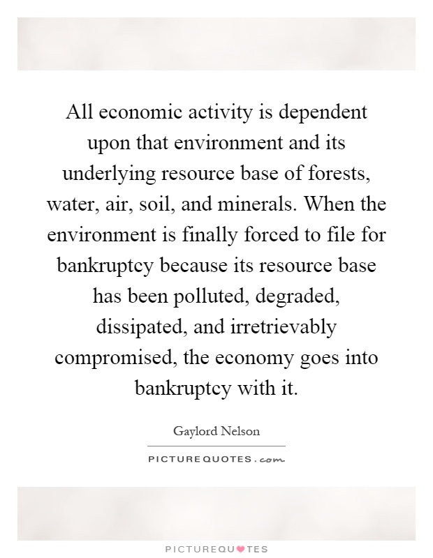All economic activity is dependent upon that environment and its underlying resource base of forests, water, air, soil, and minerals. When the environment is finally forced to file for bankruptcy because its resource base has been polluted, degraded, dissipated, and irretrievably compromised, the economy goes into bankruptcy with it Picture Quote #1