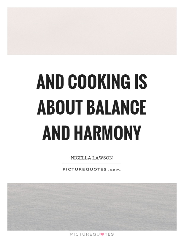 And cooking is about balance and harmony Picture Quote #1