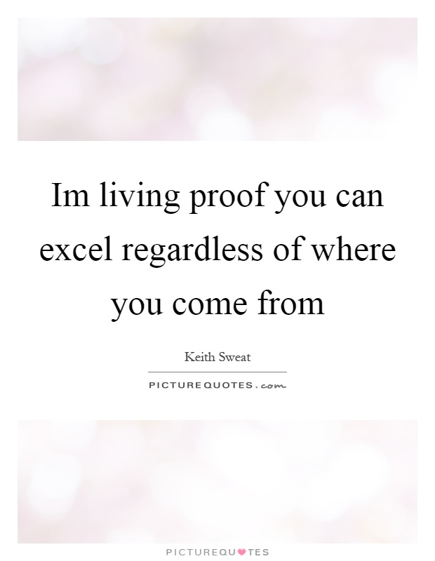 Im living proof you can excel regardless of where you come from Picture Quote #1