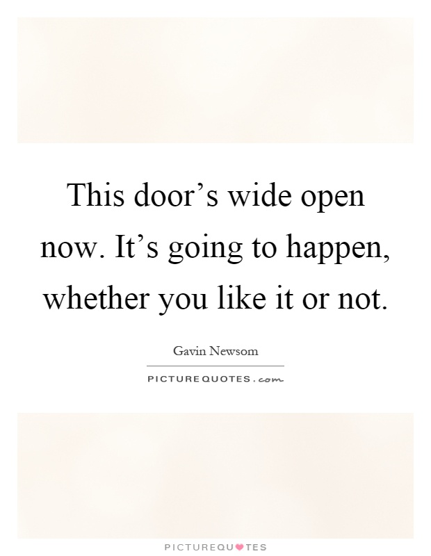 This door's wide open now. It's going to happen, whether you like it or not Picture Quote #1