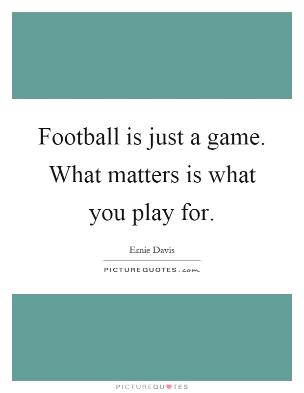 Football is just a game. What matters is what you play for Picture Quote #1