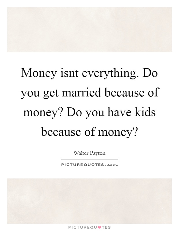 Money isnt everything. Do you get married because of money? Do you have kids because of money? Picture Quote #1