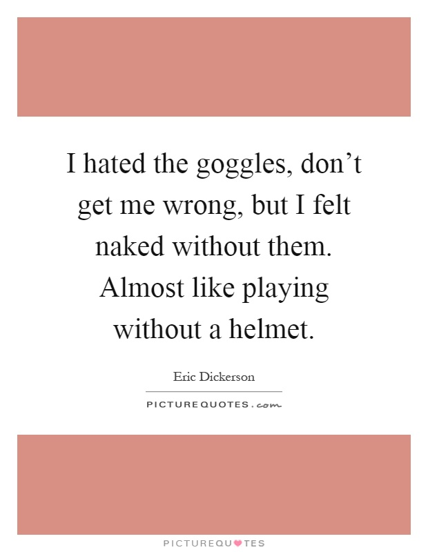 I hated the goggles, don't get me wrong, but I felt naked without them. Almost like playing without a helmet Picture Quote #1