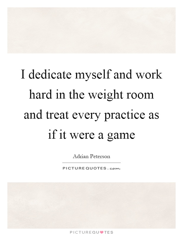 I dedicate myself and work hard in the weight room and treat every practice as if it were a game Picture Quote #1