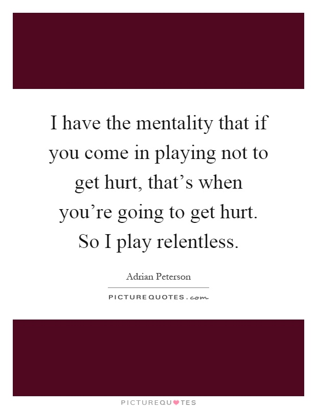 I have the mentality that if you come in playing not to get hurt, that's when you're going to get hurt. So I play relentless Picture Quote #1