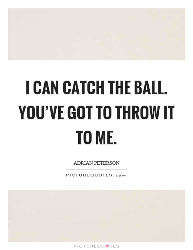 I can catch the ball. You've got to throw it to me Picture Quote #1