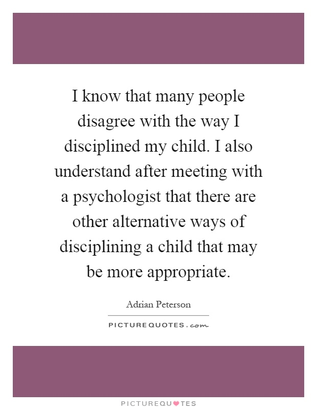 I know that many people disagree with the way I disciplined my child. I also understand after meeting with a psychologist that there are other alternative ways of disciplining a child that may be more appropriate Picture Quote #1
