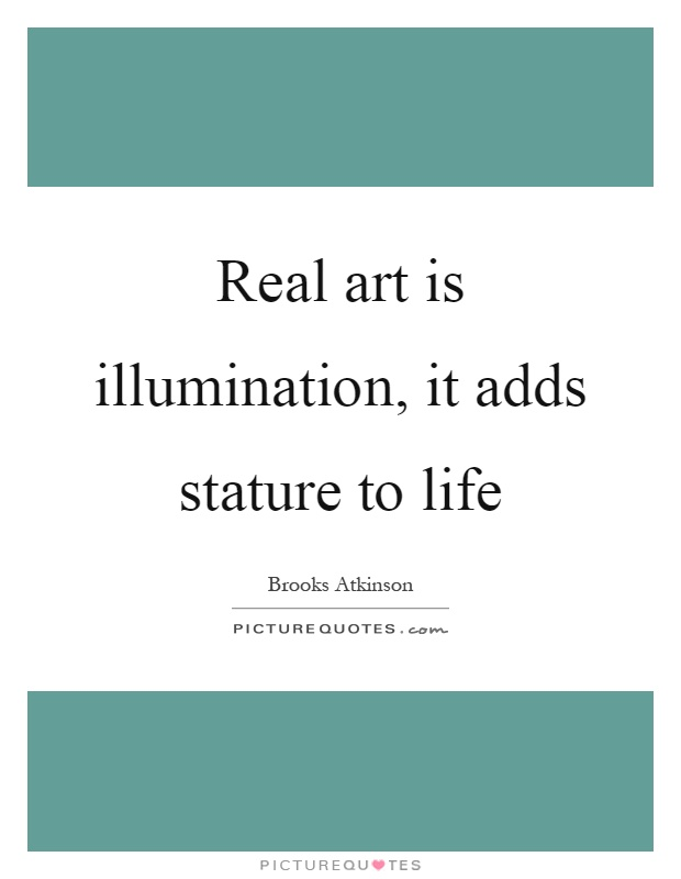 Real art is illumination, it adds stature to life Picture Quote #1