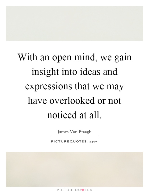 With an open mind, we gain insight into ideas and expressions that we may have overlooked or not noticed at all Picture Quote #1