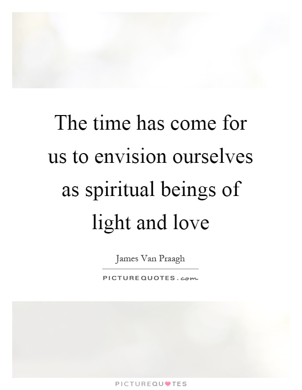 The time has come for us to envision ourselves as spiritual beings of light and love Picture Quote #1