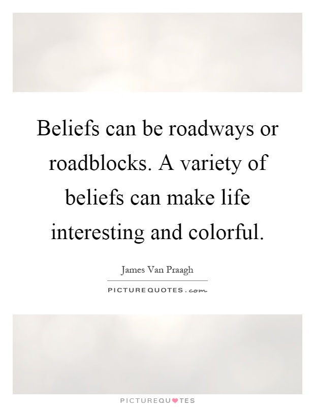 Beliefs can be roadways or roadblocks. A variety of beliefs can make life interesting and colorful Picture Quote #1