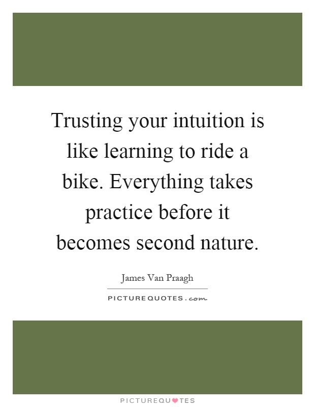 Trusting your intuition is like learning to ride a bike. Everything takes practice before it becomes second nature Picture Quote #1