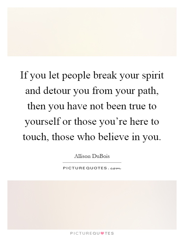 If you let people break your spirit and detour you from your path, then you have not been true to yourself or those you're here to touch, those who believe in you Picture Quote #1
