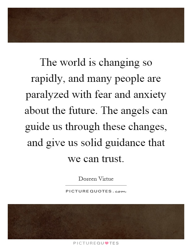 The world is changing so rapidly, and many people are paralyzed with fear and anxiety about the future. The angels can guide us through these changes, and give us solid guidance that we can trust Picture Quote #1