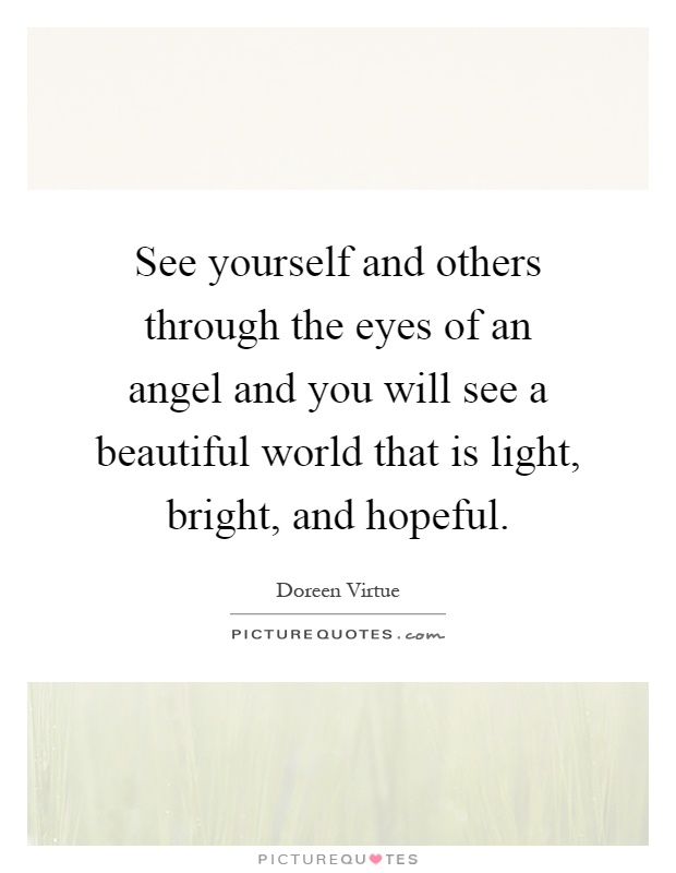 See yourself and others through the eyes of an angel and you will see a beautiful world that is light, bright, and hopeful Picture Quote #1