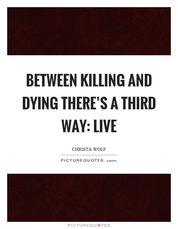 Between killing and dying there's a third way: live Picture Quote #1