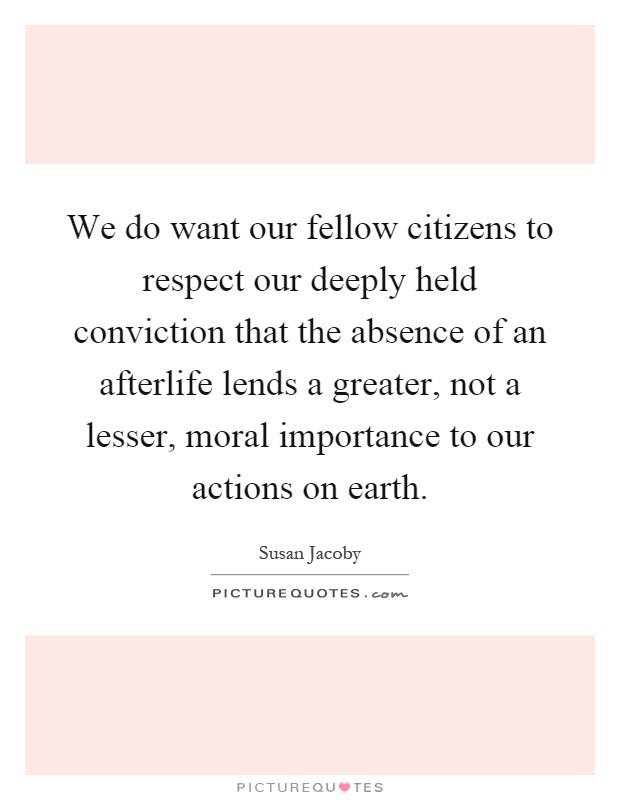 We do want our fellow citizens to respect our deeply held conviction that the absence of an afterlife lends a greater, not a lesser, moral importance to our actions on earth Picture Quote #1
