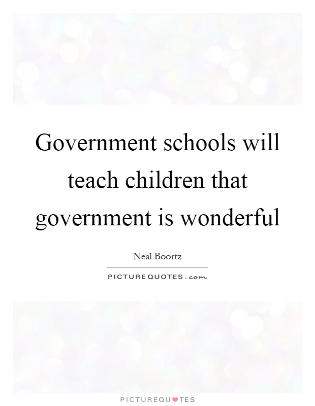 Government schools will teach children that government is wonderful Picture Quote #1
