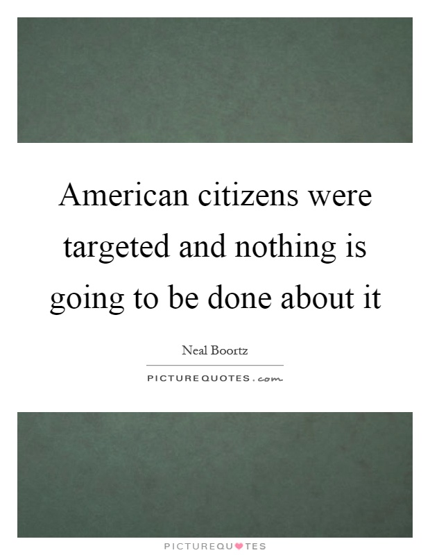 American citizens were targeted and nothing is going to be done about it Picture Quote #1
