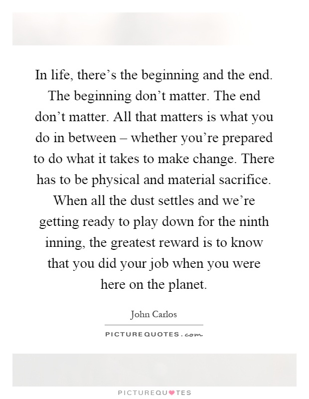 In life, there's the beginning and the end. The beginning don't matter. The end don't matter. All that matters is what you do in between – whether you're prepared to do what it takes to make change. There has to be physical and material sacrifice. When all the dust settles and we're getting ready to play down for the ninth inning, the greatest reward is to know that you did your job when you were here on the planet Picture Quote #1