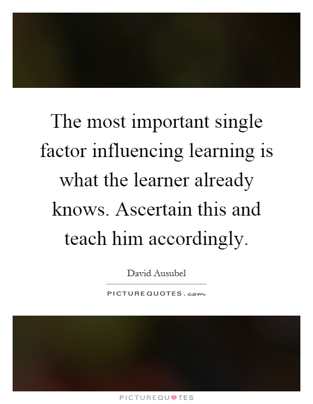 The most important single factor influencing learning is what the learner already knows. Ascertain this and teach him accordingly Picture Quote #1