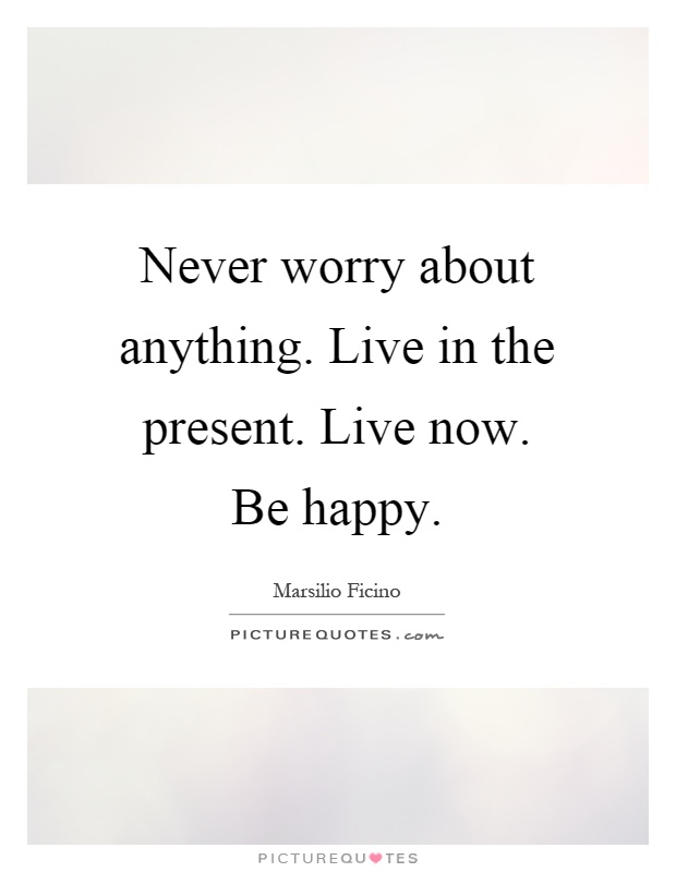 Never worry about anything. Live in the present. Live now. Be happy Picture Quote #1
