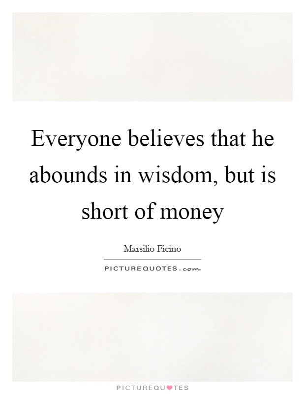 Everyone believes that he abounds in wisdom, but is short of money Picture Quote #1