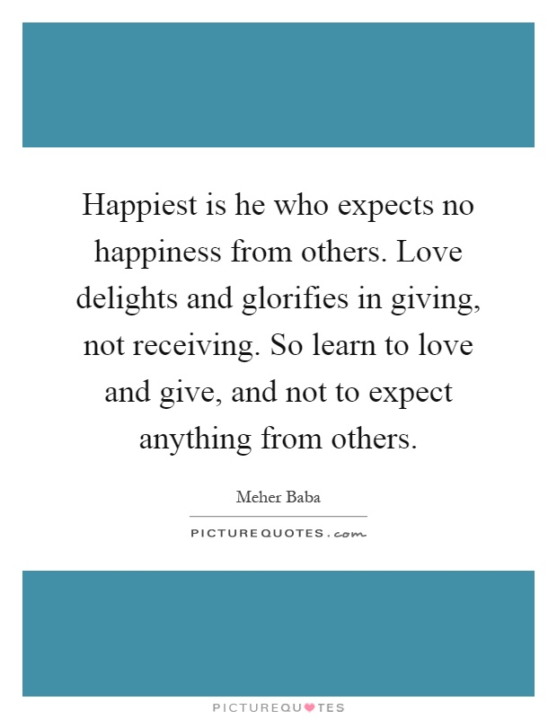 Happiest is he who expects no happiness from others. Love ...