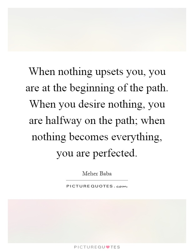 When nothing upsets you, you are at the beginning of the path. When you desire nothing, you are halfway on the path; when nothing becomes everything, you are perfected Picture Quote #1