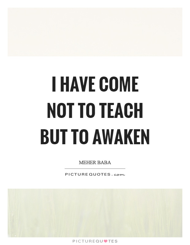 I have come not to teach but to awaken Picture Quote #1