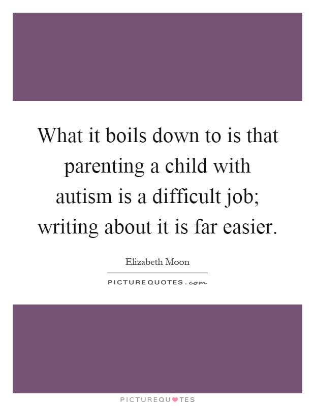 What it boils down to is that parenting a child with autism is a difficult job; writing about it is far easier Picture Quote #1