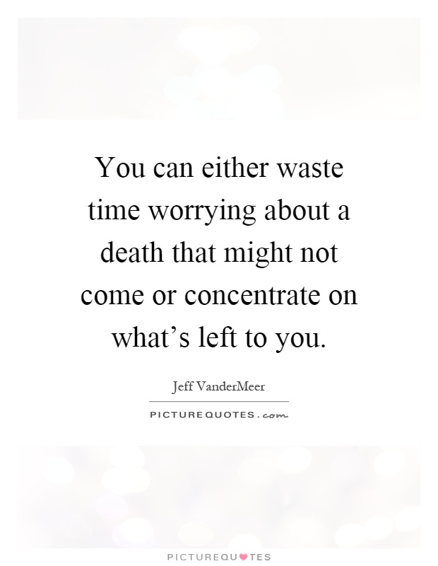 You can either waste time worrying about a death that might not come or concentrate on what's left to you Picture Quote #1
