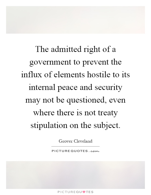 The admitted right of a government to prevent the influx of elements hostile to its internal peace and security may not be questioned, even where there is not treaty stipulation on the subject Picture Quote #1