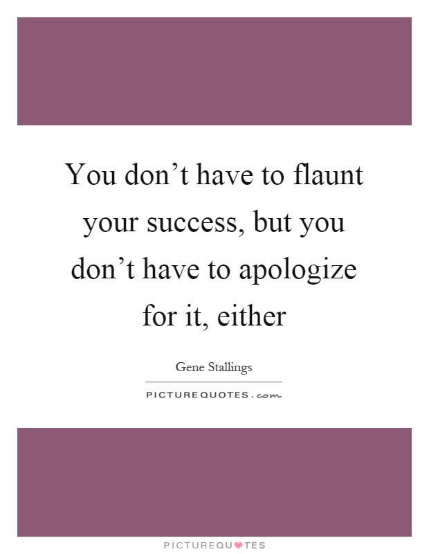 You don't have to flaunt your success, but you don't have to apologize for it, either Picture Quote #1