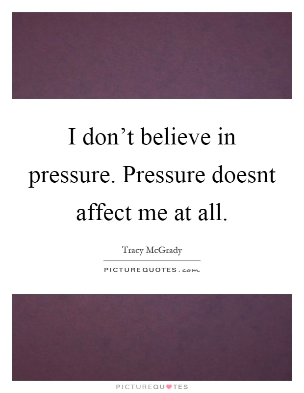 I don't believe in pressure. Pressure doesnt affect me at all Picture Quote #1