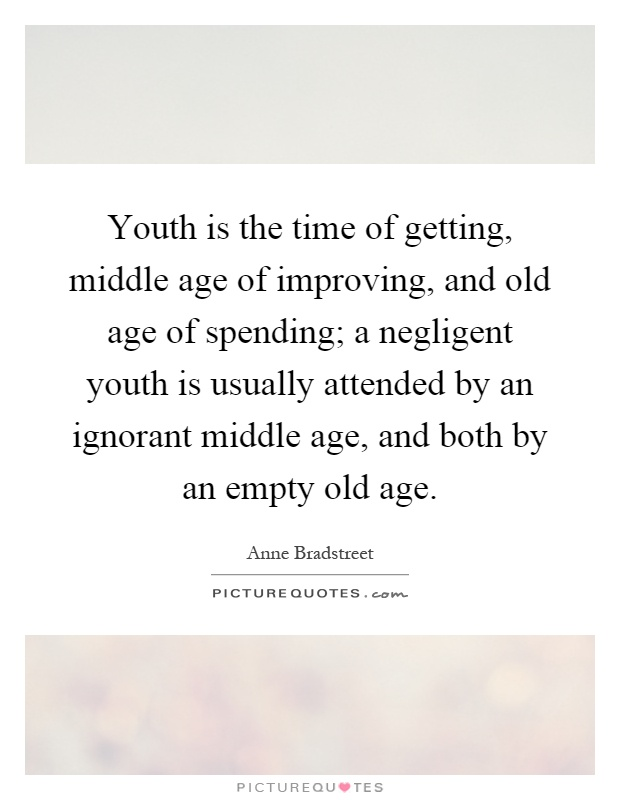 Youth is the time of getting, middle age of improving, and old age of spending; a negligent youth is usually attended by an ignorant middle age, and both by an empty old age Picture Quote #1