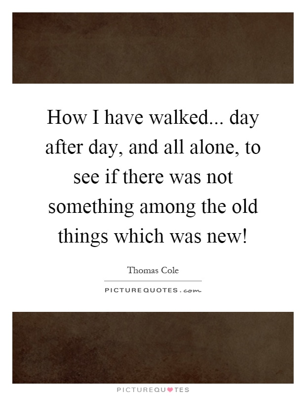 How I have walked... day after day, and all alone, to see if there was not something among the old things which was new! Picture Quote #1