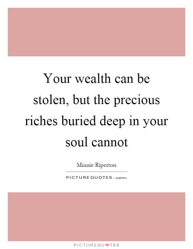 Your wealth can be stolen, but the precious riches buried deep in your soul cannot Picture Quote #1