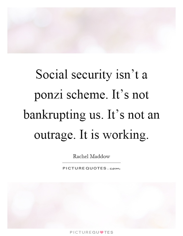 Social security isn't a ponzi scheme. It's not bankrupting us. It's not an outrage. It is working Picture Quote #1