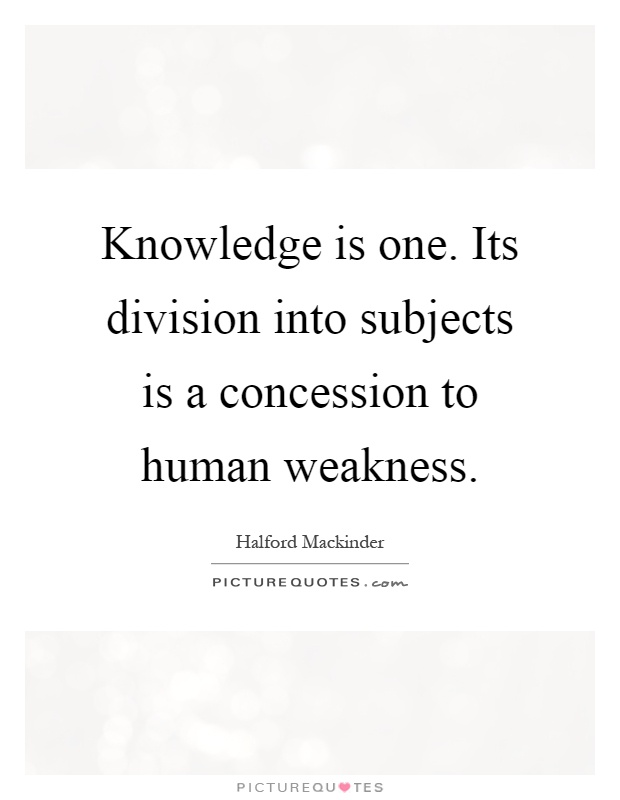 Knowledge is one. Its division into subjects is a concession to human weakness Picture Quote #1