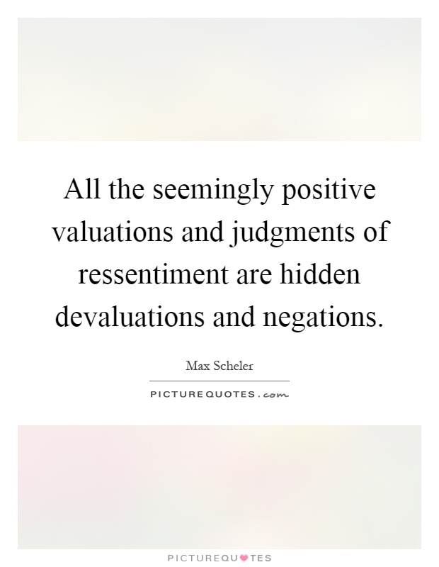 All the seemingly positive valuations and judgments of ressentiment are hidden devaluations and negations Picture Quote #1